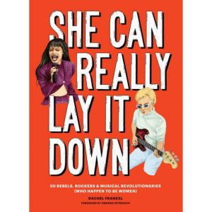 She Can Really Lay It Down: 50 Rebels, Rockers, and Musical Revolutionaries (Book)